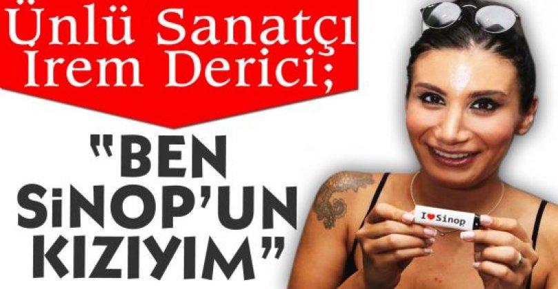 Ünlü Sanatçı İrem Derici; Ben Sinop'un Kızıyım!