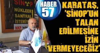 KARATAŞ, 'SİNOP'UN TALAN EDİLMESİNE İZİN VERMEYECEĞİZ'